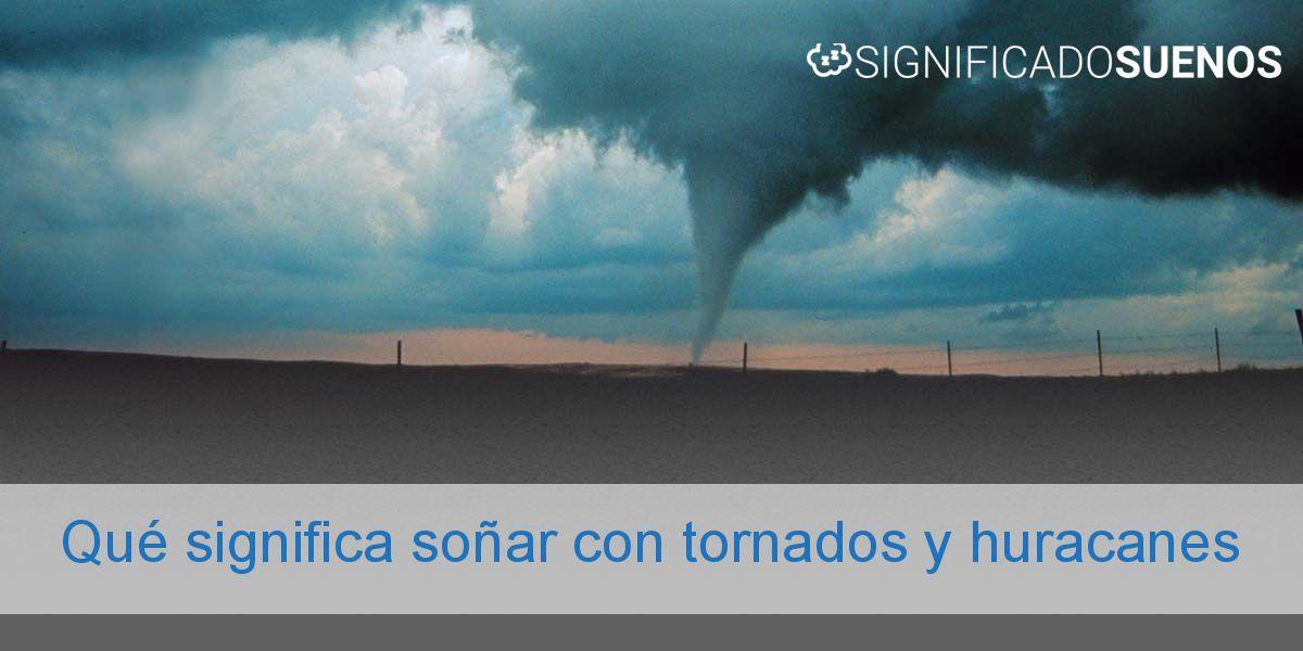 Qué significa soñar con tornados y huracanes